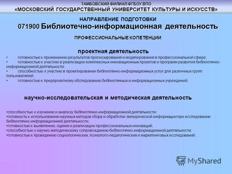 ТАМБОВСКИЙ ФИЛИАЛ ФГБОУ ВПО «МОСКОВСКИЙ ГОСУДАРСТВЕННЫЙ УНИВЕРСИТЕТ КУЛЬТУРЫ И ИСКУССТВ» НАПРАВЛЕНИЕ ПОДГОТОВКИ 071900 Библиотечно-информационная деятельность ПРОФЕССИОНАЛЬНЫЕ КОПЕТЕНЦИИ проектная деятельность готовностью к применению результатов про