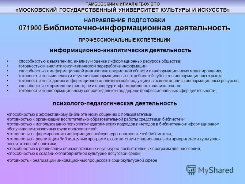ТАМБОВСКИЙ ФИЛИАЛ ФГБОУ ВПО «МОСКОВСКИЙ ГОСУДАРСТВЕННЫЙ УНИВЕРСИТЕТ КУЛЬТУРЫ И ИСКУССТВ» НАПРАВЛЕНИЕ ПОДГОТОВКИ 071900 Библиотечно-информационная деятельность ПРОФЕССИОНАЛЬНЫЕ КОПЕТЕНЦИИ информационно-аналитическая деятельность способностью к выявлен