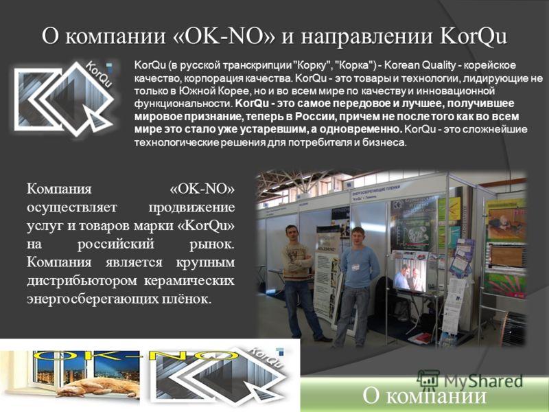 О компании «OK-NO» и направлении KorQu OK-NO Компания «OK-NO» осуществляет продвижение услуг и товаров марки «KorQu» на российский рынок. Компания является крупным дистрибьютором керамических энергосберегающих плёнок. О компании KorQu (в русской тран