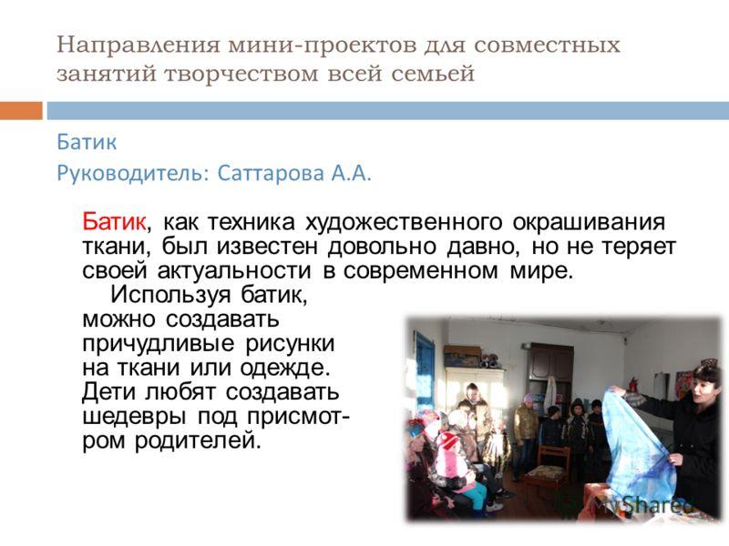 Направления мини-проектов для совместных занятий творчеством всей семьей Батик Руководитель : Саттарова А. А. Батик, как техника художественного окрашивания ткани, был известен довольно давно, но не теряет своей актуальности в современном мире. Испол