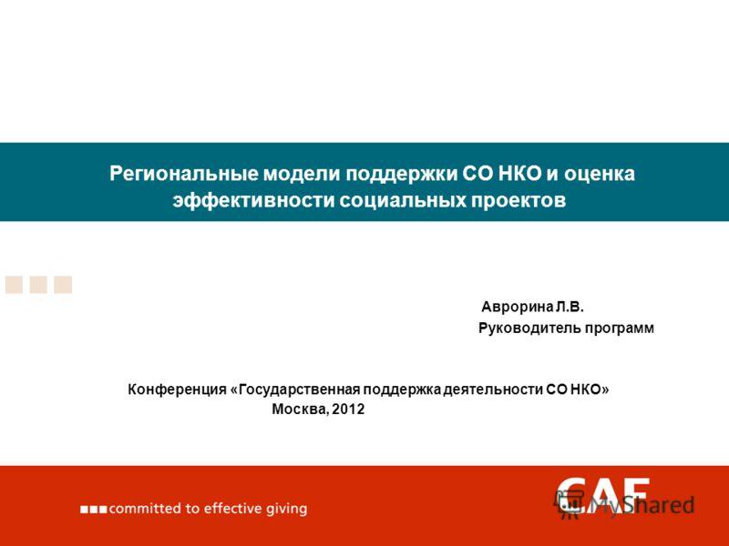 Региональные модели поддержки СО НКО и оценка эффективности социальных проектов Аврорина Л.В. Руководитель программ Конференция «Государственная поддержка деятельности СО НКО» Москва, 2012