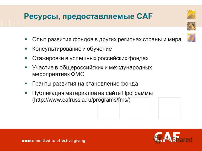 Ресурсы, предоставляемые CAF Опыт развития фондов в других регионах страны и мира Консультирование и обучение Стажировки в успешных российских фондах Участие в общероссийских и международных мероприятиях ФМС Гранты развития на становление фонда Публи