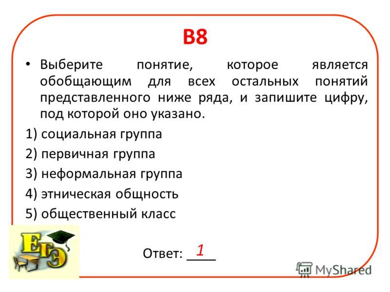 В8 Выберите понятие, которое является обобщающим для всех остальных понятий представленного ниже ряда, и запишите цифру, под которой оно указано. 1) социальная группа 2) первичная группа 3) неформальная группа 4) этническая общность 5) общественный к