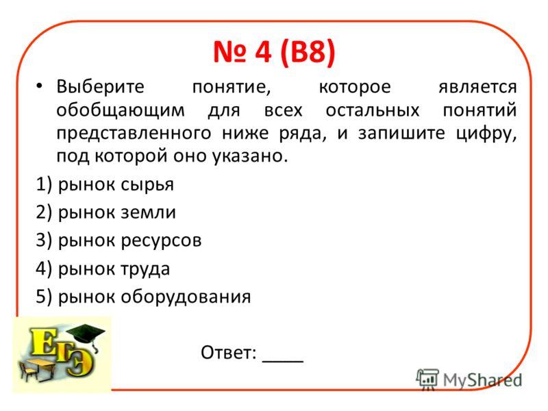 4 (В8) Выберите понятие, которое является обобщающим для всех остальных понятий представленного ниже ряда, и запишите цифру, под которой оно указано. 1) рынок сырья 2) рынок земли 3) рынок ресурсов 4) рынок труда 5) рынок оборудования Ответ: ____