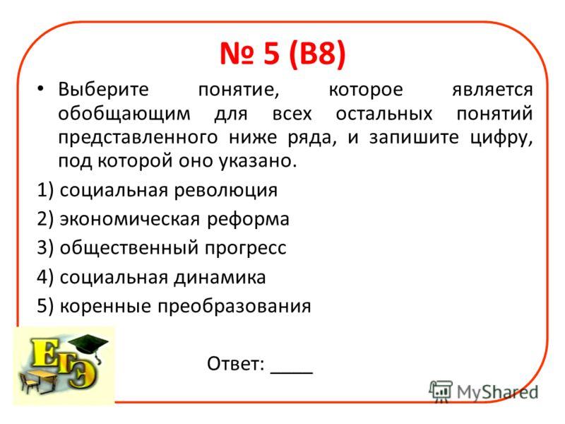 5 (В8) Выберите понятие, которое является обобщающим для всех остальных понятий представленного ниже ряда, и запишите цифру, под которой оно указано. 1) социальная революция 2) экономическая реформа 3) общественный прогресс 4) социальная динамика 5)