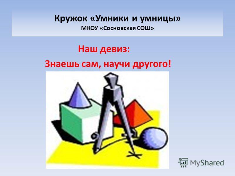 Кружок «Умники и умницы» МКОУ «Сосновская СОШ» Наш девиз: Знаешь сам, научи другого!