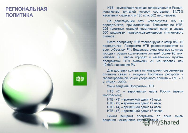 РЕГИОНАЛЬНАЯ ПОЛИТИКА НТВ - крупнейшая частная телекомпания в России, количество зрителей которой составляет 84,73% населения страны или 120 млн. 662 тыс. человек. На действующей сети используется 105 ТВ передатчиков, принадлежащих Телекомпании НТВ,