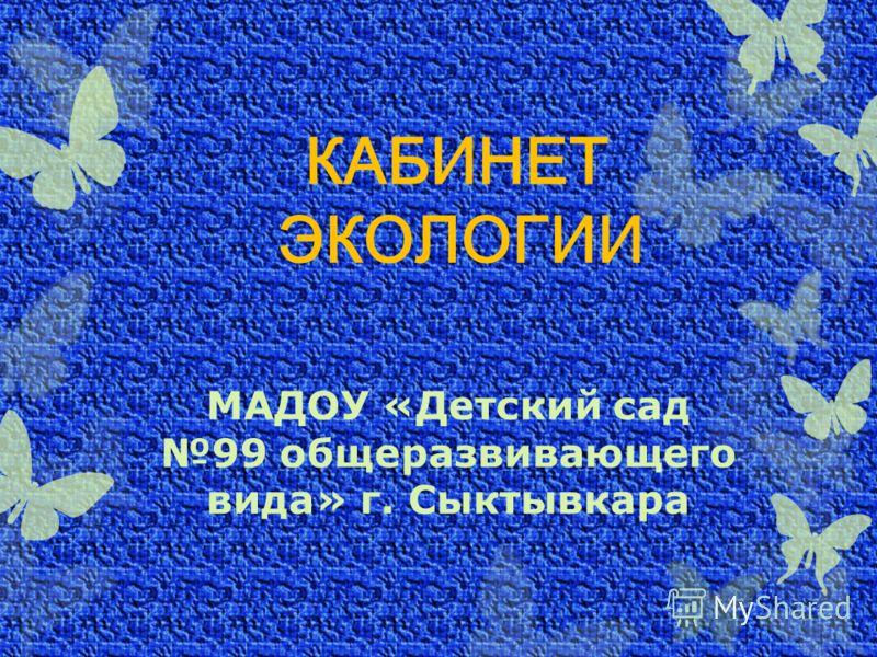 КАБИНЕТ ЭКОЛОГИИ МАДОУ «Детский сад 99 общеразвивающего вида» г. Сыктывкара