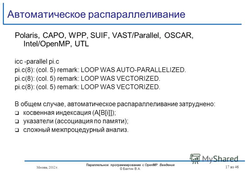 Автоматическое распараллеливание Polaris, CAPO, WPP, SUIF, VAST/Parallel, OSCAR, Intel/OpenMP, UTL icc -parallel pi.c pi.c(8): (col. 5) remark: LOOP WAS AUTO-PARALLELIZED. pi.c(8): (col. 5) remark: LOOP WAS VECTORIZED. В общем случае, автоматическое