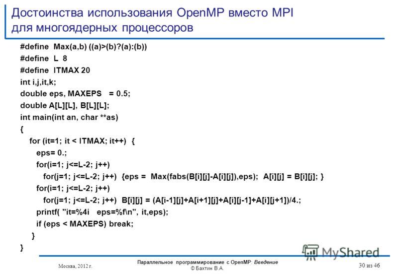 Достоинства использования OpenMP вместо MPI для многоядерных процессоров #define Max(a,b) ((a)>(b)?(a):(b)) #define L 8 #define ITMAX 20 int i,j,it,k; double eps, MAXEPS = 0.5; double A[L][L], B[L][L]; int main(int an, char **as) { for (it=1; it < IT