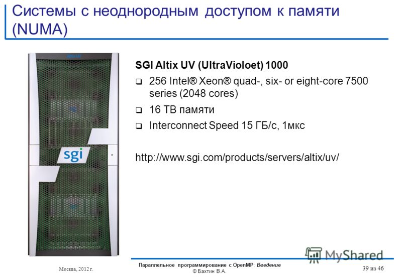 Системы с неоднородным доступом к памяти (NUMA) SGI Altix UV (UltraVioloet) 1000 256 Intel® Xeon® quad-, six- or eight-core 7500 series (2048 cores) 16 TB памяти Interconnect Speed 15 ГБ/с, 1мкс http://www.sgi.com/products/servers/altix/uv/ Москва, 2