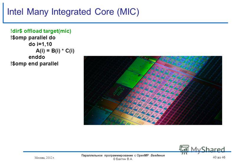 Intel Many Integrated Core (MIC) !dir$ offload target(mic) !$omp parallel do do i=1,10 A(i) = B(i) * C(i) enddo !$omp end parallel Москва, 2012 г. Параллельное программирование с OpenMP: Введение © Бахтин В.А. 40 из 46