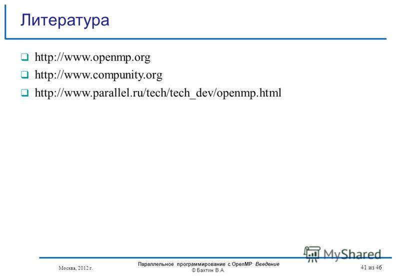 Литературa http://www.openmp.org http://www.compunity.org http://www.parallel.ru/tech/tech_dev/openmp.html Москва, 2012 г. Параллельное программирование с OpenMP: Введение © Бахтин В.А. 41 из 46