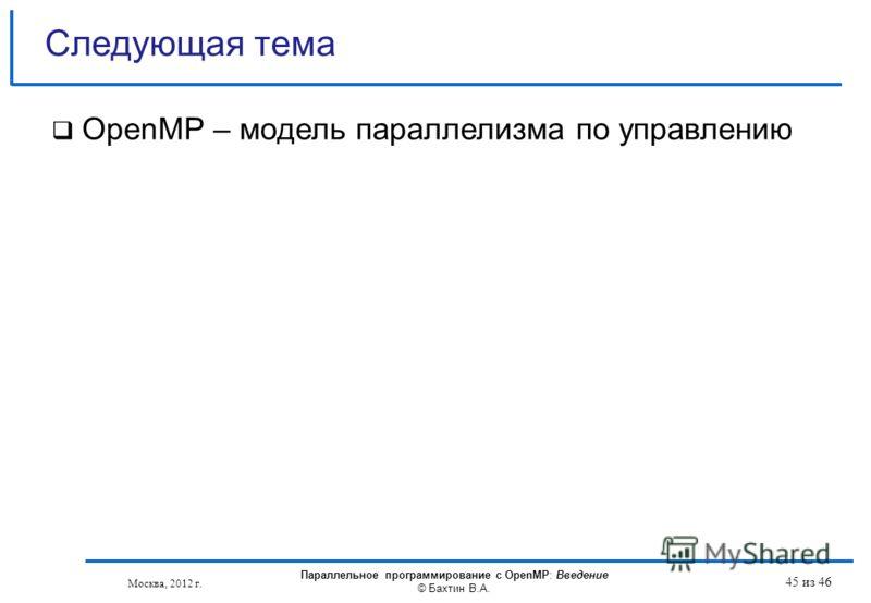 OpenMP – модель параллелизма по управлению Следующая тема Москва, 2012 г. Параллельное программирование с OpenMP: Введение © Бахтин В.А. 45 из 46