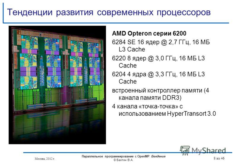 Тенденции развития современных процессоров Москва, 2012 г. Параллельное программирование с OpenMP: Введение © Бахтин В.А. 8 из 46 AMD Opteron серии 6200 6284 SE 16 ядер @ 2,7 ГГц, 16 МБ L3 Cache 6220 8 ядер @ 3,0 ГГц, 16 МБ L3 Cache 6204 4 ядра @ 3,3