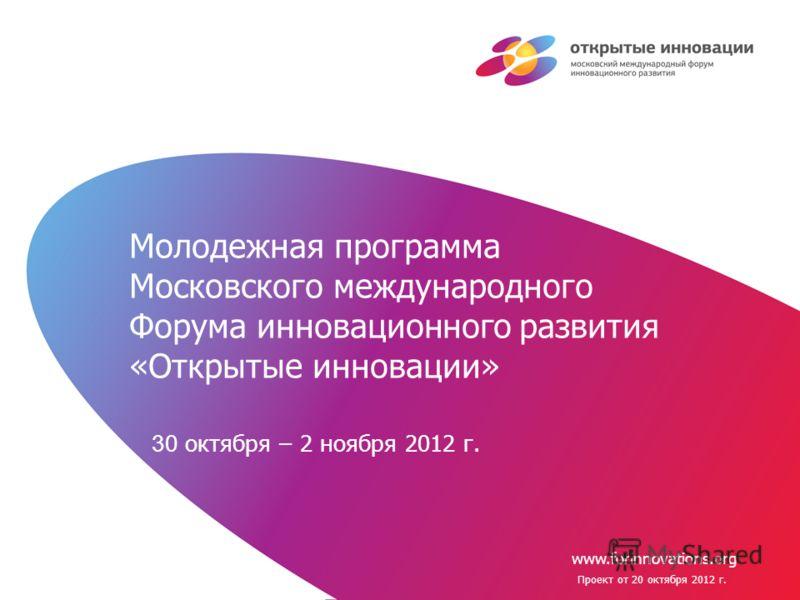 www.forinnovations.org Молодежная программа Московского международного Форума инновационного развития «Открытые инновации» 30 октября – 2 ноября 2012 г. Проект от 20 октября 2012 г.