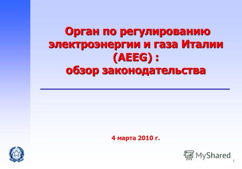 1 Орган по регулированию электроэнергии и газа Италии (AEEG) : обзор законодательства Орган по регулированию электроэнергии и газа Италии (AEEG) : обзор законодательства 4 марта 2010 г.