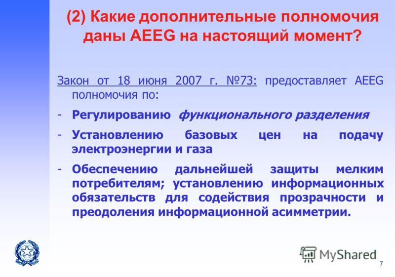 7 (2) Какие дополнительные полномочия даны AEEG на настоящий момент? Закон от 18 июня 2007 г. 73: предоставляет AEEG полномочия по: -Регулированию функционального разделения -Установлению базовых цен на подачу электроэнергии и газа -Обеспечению дальн