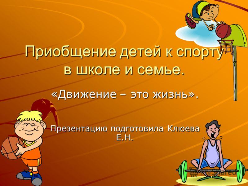Приобщение детей к спорту в школе и семье. «Движение – это жизнь». Презентацию подготовила Клюева Е.Н.