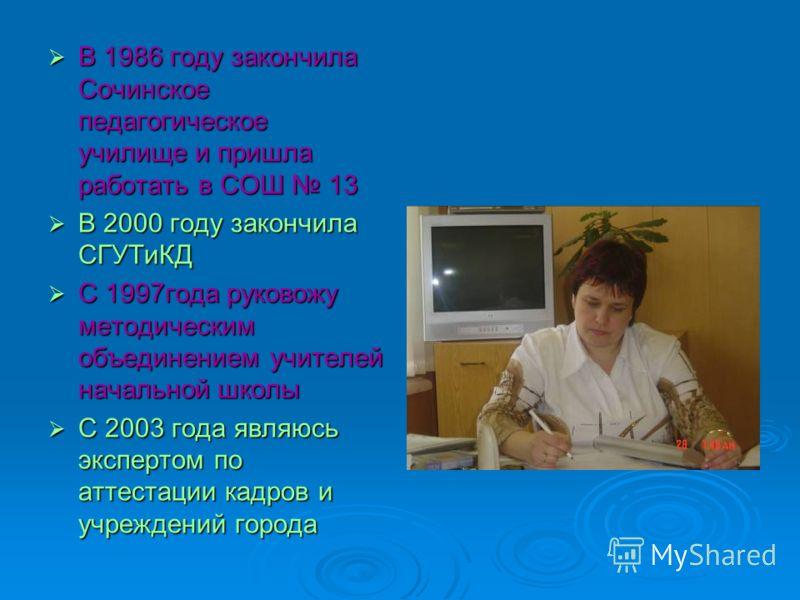 В 1986 году закончила Сочинское педагогическое училище и пришла работать в СОШ 13 В 1986 году закончила Сочинское педагогическое училище и пришла работать в СОШ 13 В 2000 году закончила СГУТиКД В 2000 году закончила СГУТиКД С 1997года руковожу методи