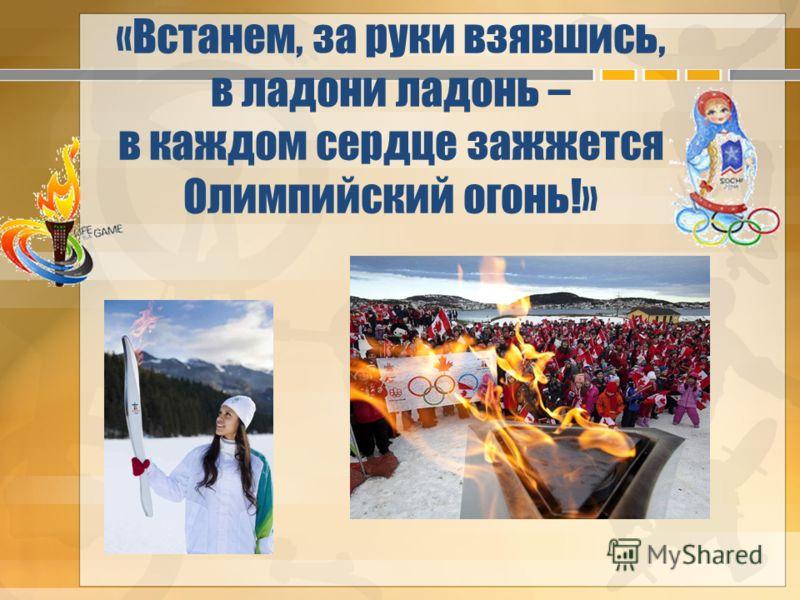 «Встанем, за руки взявшись, в ладони ладонь – в каждом сердце зажжется Олимпийский огонь!»