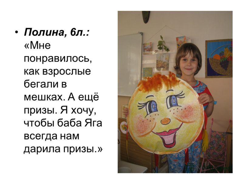 Полина, 6л.: «Мне понравилось, как взрослые бегали в мешках. А ещё призы. Я хочу, чтобы баба Яга всегда нам дарила призы.»