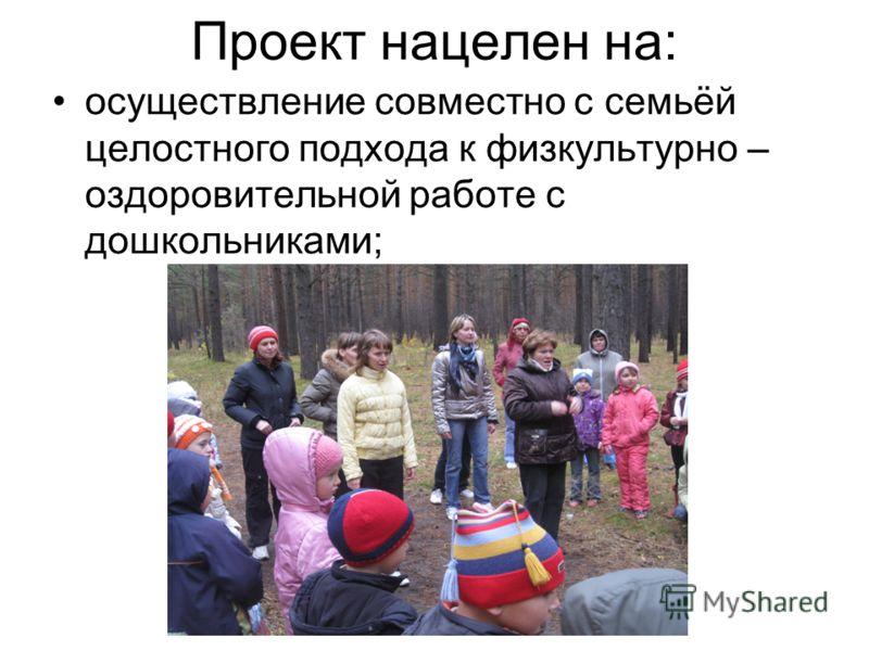 Проект нацелен на: осуществление совместно с семьёй целостного подхода к физкультурно – оздоровительной работе с дошкольниками;