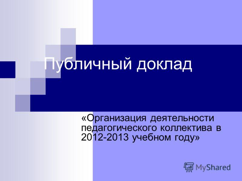 Публичный доклад «Организация деятельности педагогического коллектива в 2012-2013 учебном году»
