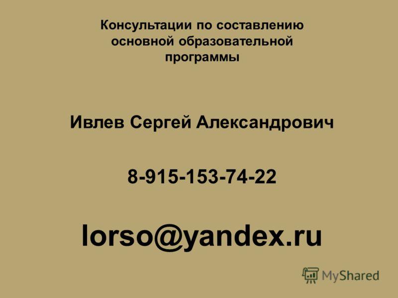 Консультации по составлению основной образовательной программы Ивлев Сергей Александрович 8-915-153-74-22 lorso@yandex.ru