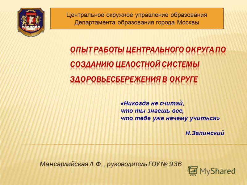 Мансарлийская Л.Ф., руководитель ГОУ 936 Центральное окружное управление образования Департамента образования города Москвы «Никогда не считай, что ты знаешь все, что тебе уже нечему учиться» Н.Зелинский