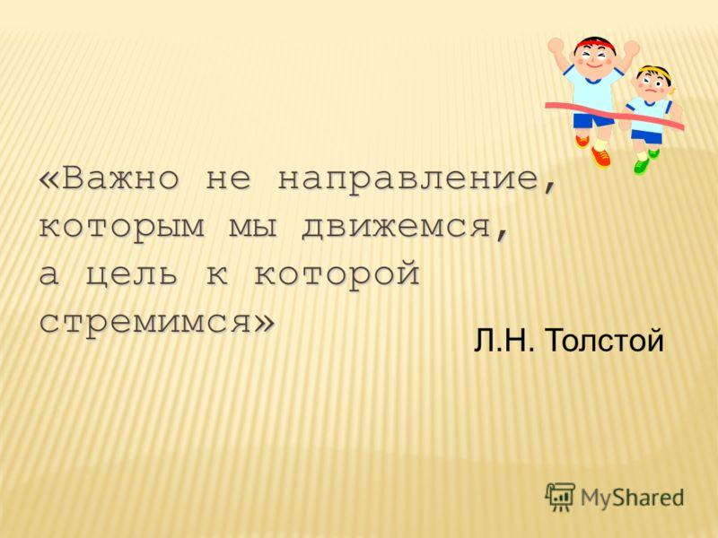 «Важно не направление, которым мы движемся, а цель к которой стремимся» Л.Н. Толстой