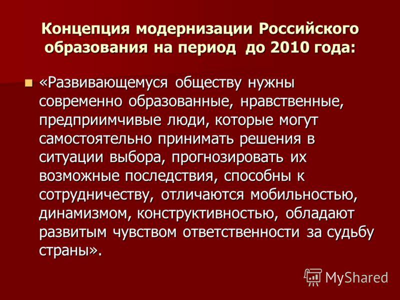 Концепция модернизации Российского образования на период до 2010 года: «Развивающемуся обществу нужны современно образованные, нравственные, предприимчивые люди, которые могут самостоятельно принимать решения в ситуации выбора, прогнозировать их возм