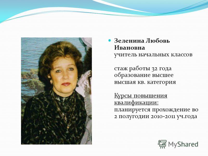 Зеленина Любовь Ивановна учитель начальных классов стаж работы 32 года образование высшее высшая кв. категория Курсы повышения квалификации: планируется прохождение во 2 полугодии 2010-2011 уч.года