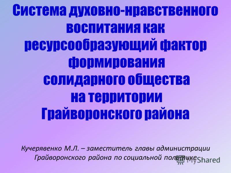 Кучерявенко М.Л. – заместитель главы администрации Грайворонского района по социальной политике Система духовно-нравственного воспитания как ресурсообразующий фактор формирования солидарного общества на территории Грайворонского района