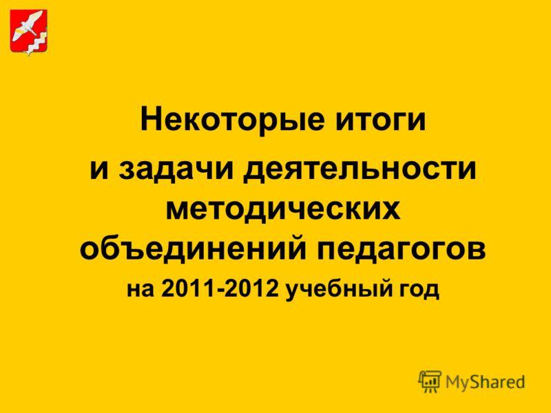 Некоторые итоги и задачи деятельности методических объединений педагогов на 2011-2012 учебный год