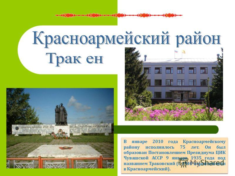 В январе 2010 года Красноармейскому району исполнилось 75 лет. Он был образован Постановлением Президиума ЦИК Чувашской АССР 9 января 1935 года под названием Траковский (с 1940 переименован в Красноармейский).