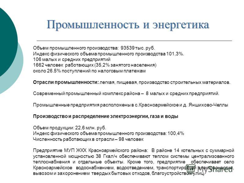 Объем промышленного производства: 93539 тыс. руб. Индекс физического объема промышленного производства 101,3%. 106 малых и средних предприятий 1662 человек работающих (35,2% занятого населения) около 26.5% поступлений по налоговым платежам Отрасли пр