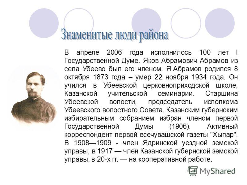 В апреле 2006 года исполнилось 100 лет I Государственной Думе. Яков Абрамович Абрамов из села Убеево был его членом. Я.Абрамов родился 8 октября 1873 года – умер 22 ноября 1934 года. Он учился в Убеевской церковноприходской школе, Казанской учительск