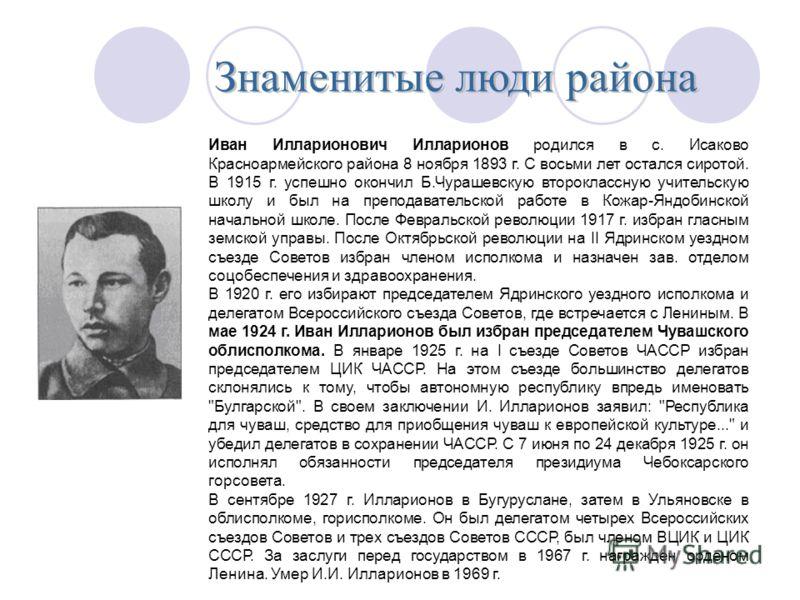 Иван Илларионович Илларионов родился в с. Исаково Красноармейского района 8 ноября 1893 г. С восьми лет остался сиротой. В 1915 г. успешно окончил Б.Чурашевскую второклассную учительскую школу и был на преподавательской работе в Кожар-Яндобинской нач