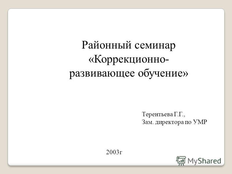 Районный семинар «Коррекционно- развивающее обучение» Терентьева Г.Г., Зам. директора по УМР 2003г