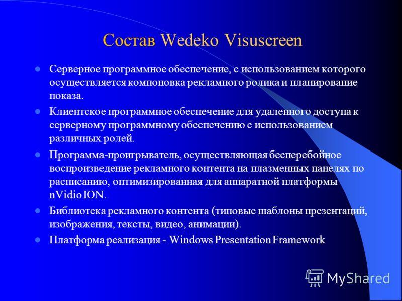 Состав Wedeko Visuscreen Серверное программное обеспечение, с использованием которого осуществляется компоновка рекламного ролика и планирование показа. Клиентское программное обеспечение для удаленного доступа к серверному программному обеспечению с