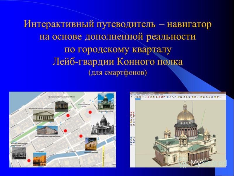 Интерактивный путеводитель – навигатор на основе дополненной реальности по городскому кварталу Лейб-гвардии Конного полка (для смартфонов)