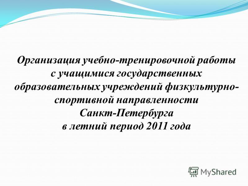 Организация учебно-тренировочной работы с учащимися государственных образовательных учреждений физкультурно- спортивной направленности Санкт-Петербурга в летний период 2011 года