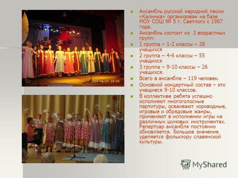 Ансамбль русской народной песни «Калинка» организован на базе МОУ СОШ 5 г. Светлого с 1987 года. Ансамбль состоит из 3 возрастных групп: 1 группа – 1-2 классы – 38 учащихся 2 группа – 4-6 классы – 55 учащихся 3 группа – 9-10 классы – 26 учащихся. Все