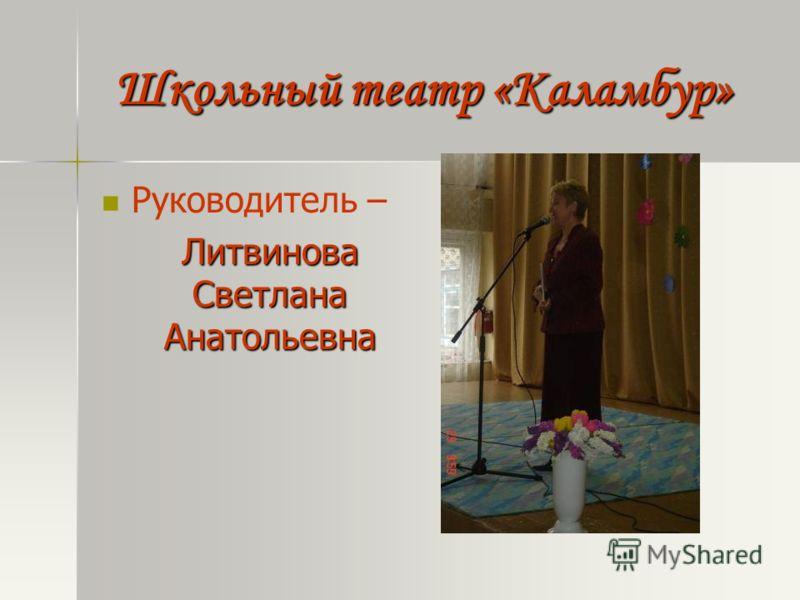 Школьный театр «Каламбур» Руководитель – Литвинова Светлана Анатольевна