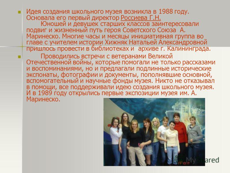 Идея создания школьного музея возникла в 1988 году. Основала его первый директор Россиева Г.Н. Юношей и девушек старших классов заинтересовали подвиг и жизненный путь героя Советского Союза А. Маринеско. Многие часы и месяцы инициативная группа во гл