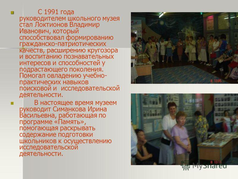 С 1991 года руководителем школьного музея стал Локтионов Владимир Иванович, который способствовал формированию гражданско-патриотических качеств, расширению кругозора и воспитанию познавательных интересов и способностей у подрастающего поколения. Пом