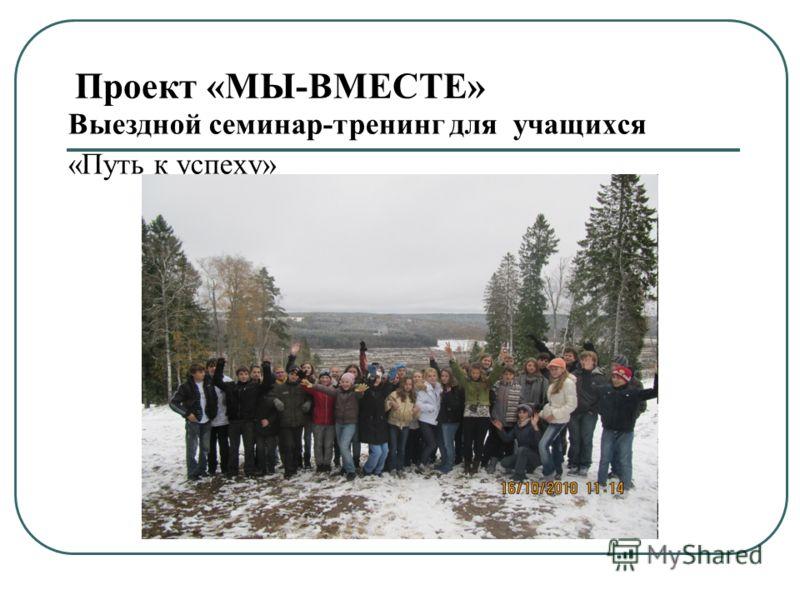 Проект «МЫ-ВМЕСТЕ» Выездной семинар-тренинг для учащихся «Путь к успеху»