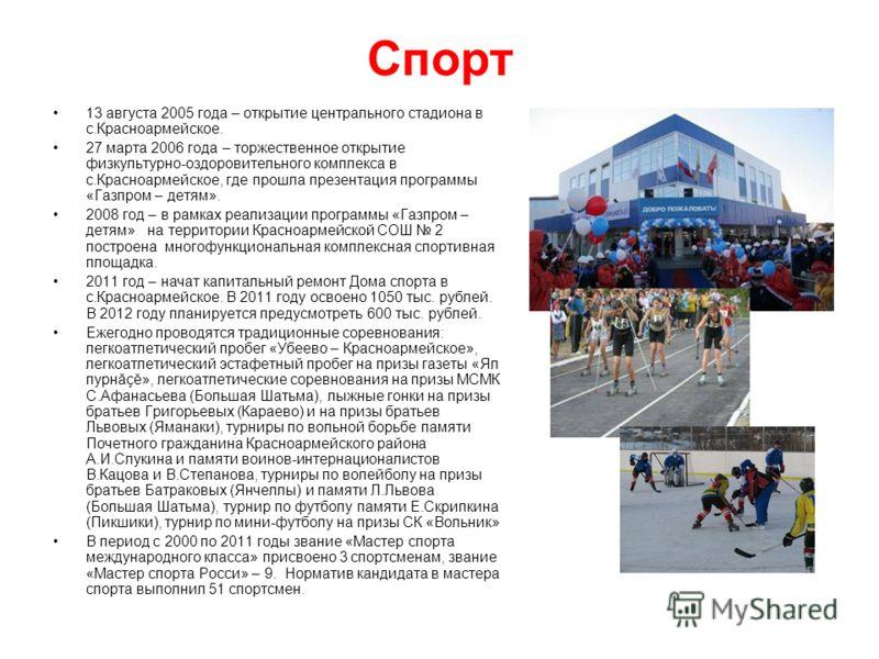 Спорт 13 августа 2005 года – открытие центрального стадиона в с.Красноармейское. 27 марта 2006 года – торжественное открытие физкультурно-оздоровительного комплекса в с.Красноармейское, где прошла презентация программы «Газпром – детям». 2008 год – в