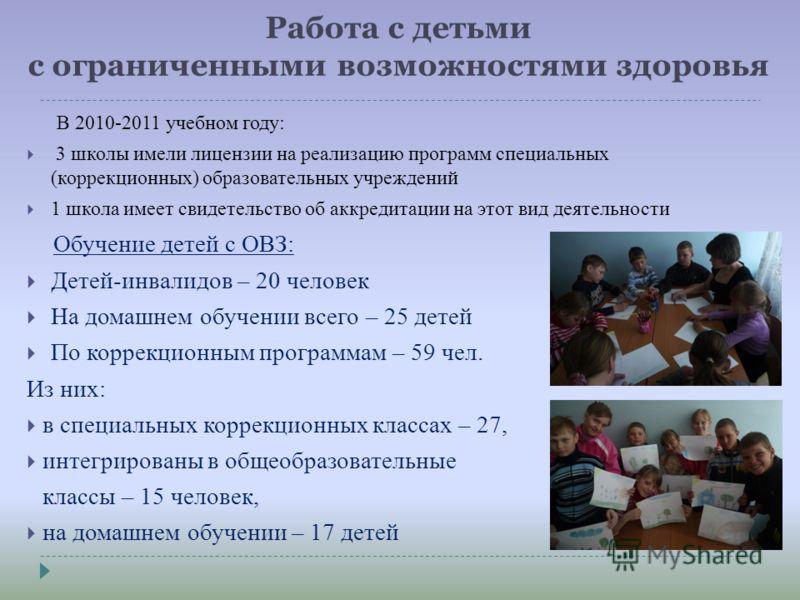 Работа с детьми с ограниченными возможностями здоровья В 2010-2011 учебном году: 3 школы имели лицензии на реализацию программ специальных (коррекционных) образовательных учреждений 1 школа имеет свидетельство об аккредитации на этот вид деятельности